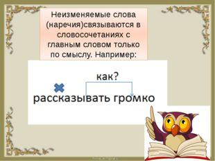 Неизменяемые слова (наречия)связываются в словосочетаниях с главным словом т