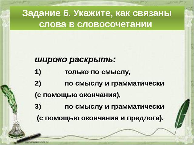 Задание 6. Укажите, как связаны слова в словосочетании широко раскрыть: ...