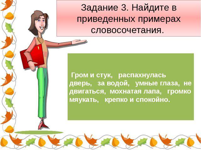 Задание 3. Найдите в приведенных примерах словосочетания.  Гром и стук, р...