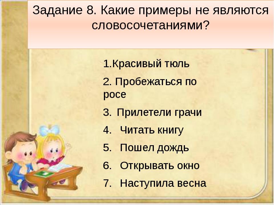 Задание 8. Какие примеры не являются словосочетаниями? 1.Красивый тюль 2. Про...