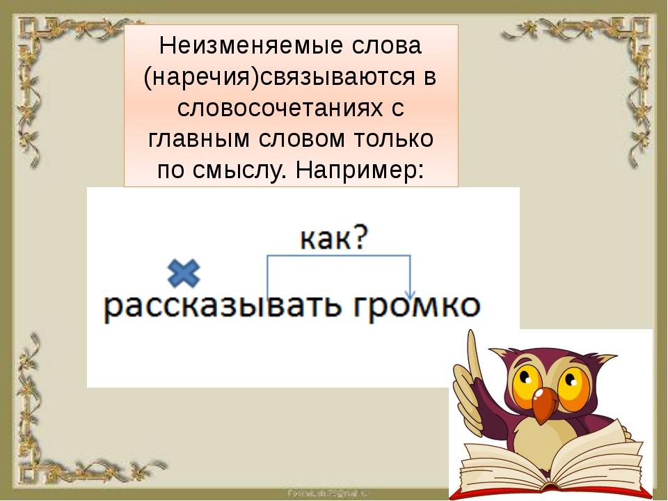 Неизменяемые слова (наречия)связываются в словосочетаниях с главным словом т...