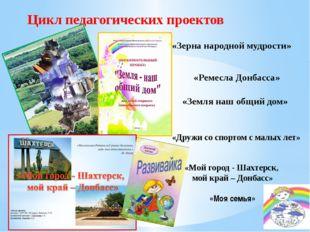 Цикл педагогических проектов «Земля наш общий дом» «Зерна народной мудрости»