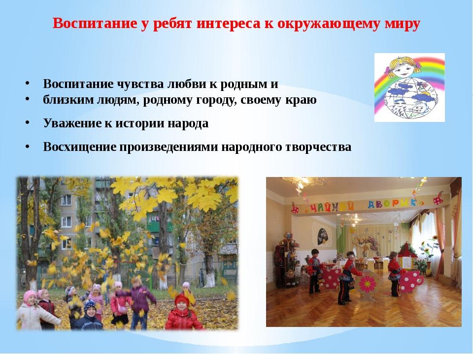 Воспитание у ребят интереса к окружающему миру Воспитание чувства любви к род...