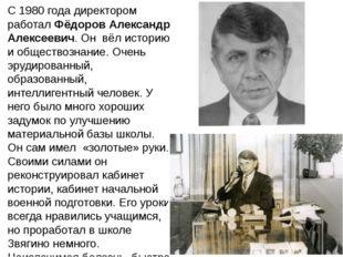 С 1980 года директором работал Фёдоров Александр Алексеевич. Он вёл историю и