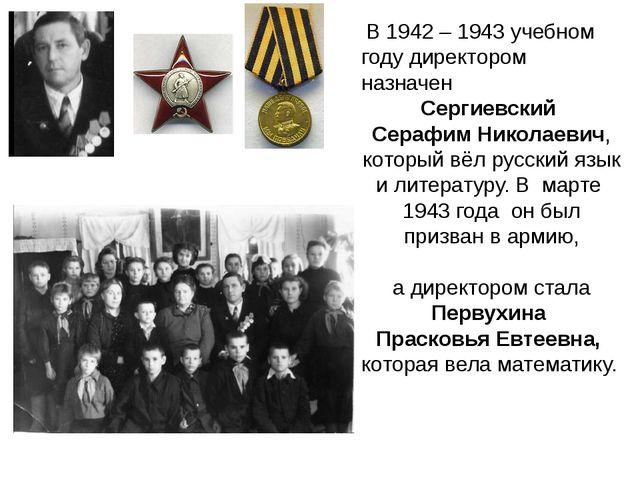 В 1942 – 1943 учебном году директором назначен Сергиевский Серафим Николаеви...