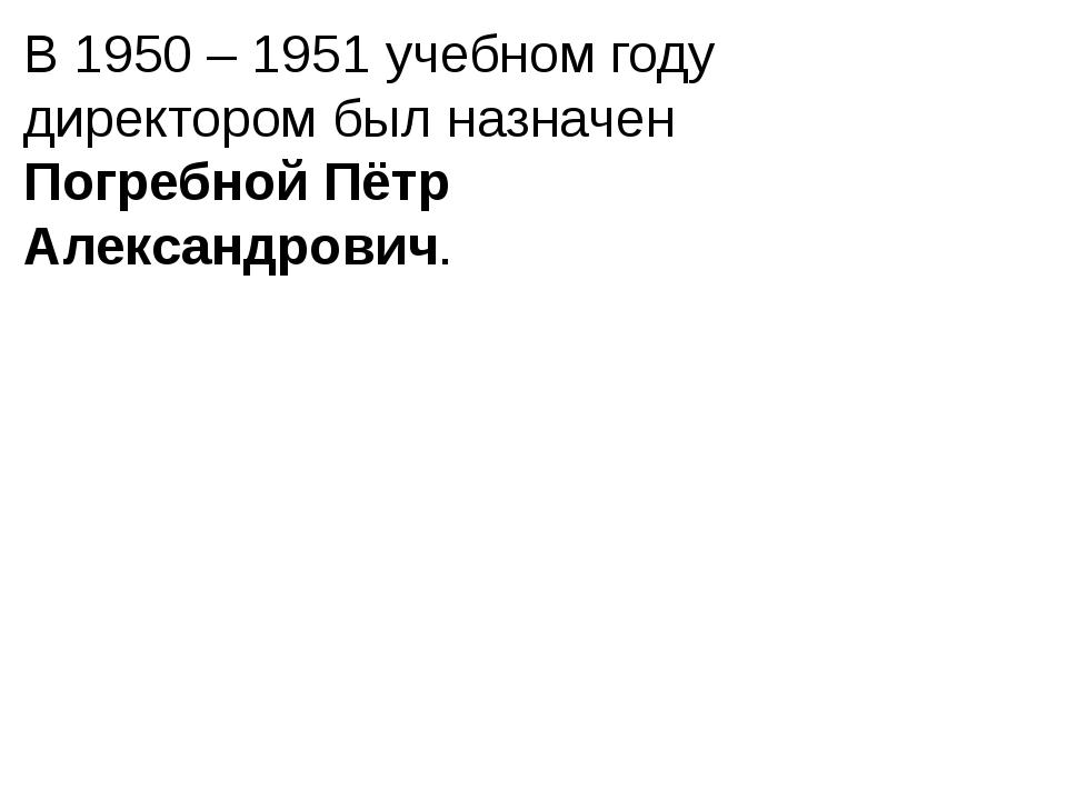 В 1950 – 1951 учебном году директором был назначен Погребной Пётр Александров...