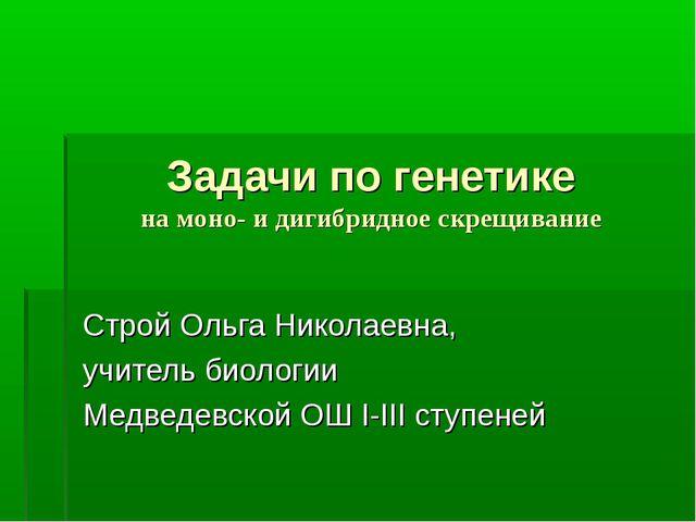 Задачи по генетике на моно- и дигибридное скрещивание Строй Ольга Николаевна,...