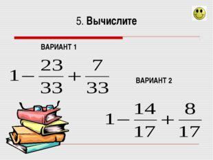5. Вычислите ВАРИАНТ 1 ВАРИАНТ 2