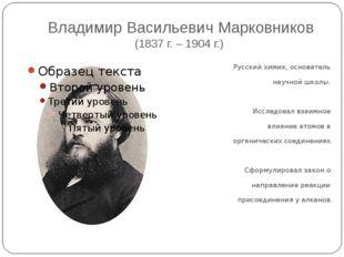 Владимир Васильевич Марковников (1837 г. – 1904 г.) Русский химик, основатель