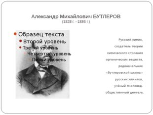 Александр Михайлович БУТЛЕРОВ (1828 г. –1886 г.) Русский химик, создатель те