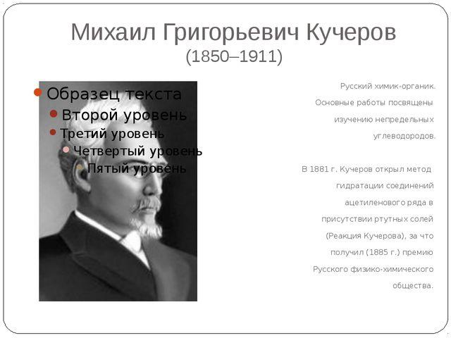 Михаил Григорьевич Кучеров (1850–1911) Русский химик-органик. Основные работы...