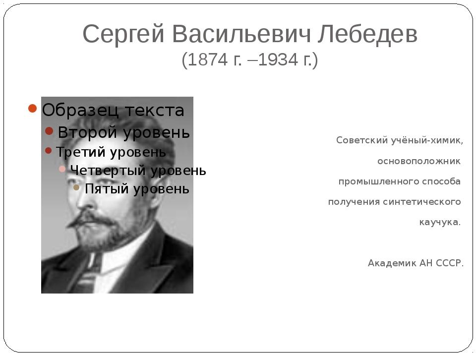 Сергей Васильевич Лебедев (1874 г. –1934 г.) Советский учёный-химик, основопо...
