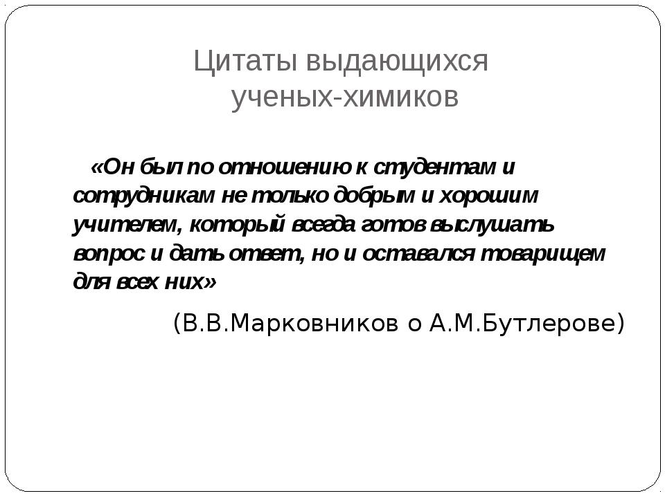 Цитаты выдающихся ученых-химиков «Он был по отношению к студентам и сотрудник...