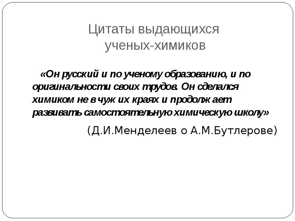 Цитаты выдающихся ученых-химиков «Он русский и по ученому образованию, и по о...