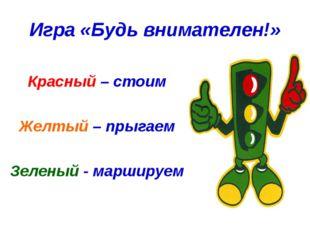 Игра «Будь внимателен!» Красный – стоим Желтый – прыгаем Зеленый - маршируем