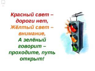 Красный свет – дороги нет, Жёлтый свет – внимание, А зелёный говорит – проход