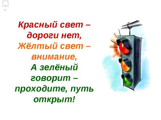 Красный свет – дороги нет, Жёлтый свет – внимание, А зелёный говорит – проход...