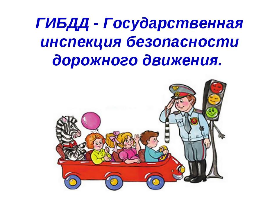 ГИБДД - Государственная инспекция безопасности дорожного движения.
