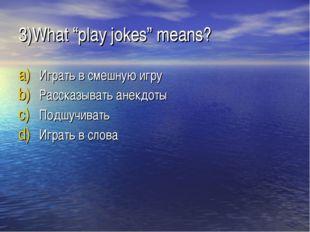 """3)What """"play jokes"""" means? Играть в смешную игру Рассказывать анекдоты Подшуч"""