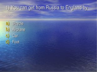 1) You can get from Russia to England by … Bicycle Airplane Car Foot