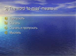 """3) The word """"to miss"""" means … Пропускать Скучать Скучать и пропускать Мыслить"""