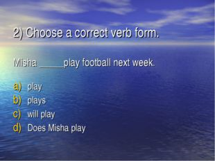 2) Choose a correct verb form. Misha _____play football next week. play plays