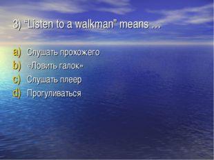 "3) ""Listen to a walkman"" means … Слушать прохожего «Ловить галок» Слушать пле"