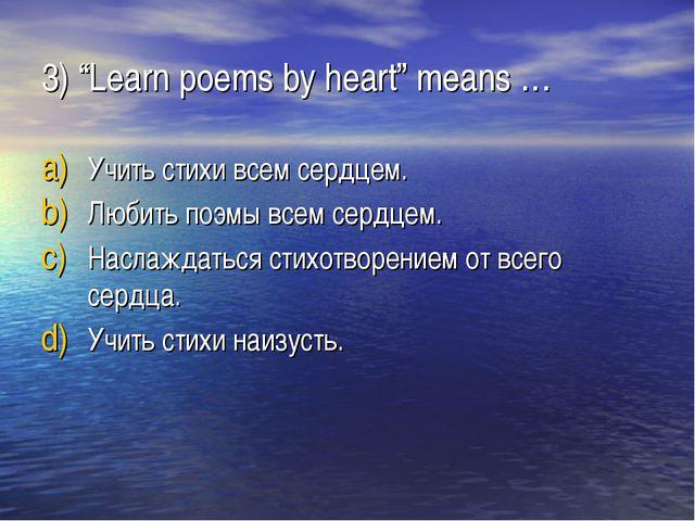 "3) ""Learn poems by heart"" means … Учить стихи всем сердцем. Любить поэмы всем..."