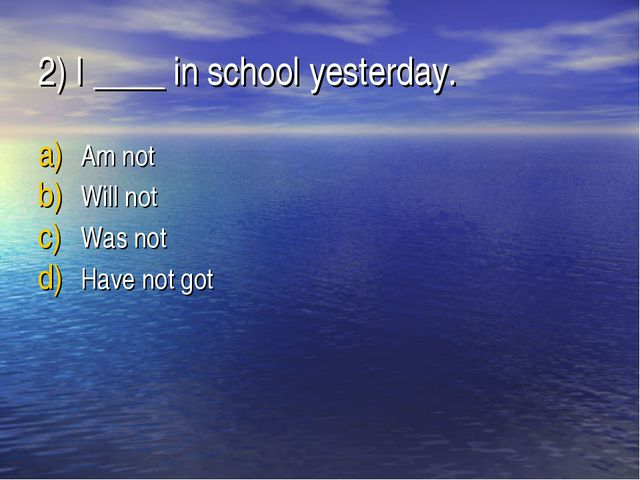 2) I ____ in school yesterday. Am not Will not Was not Have not got