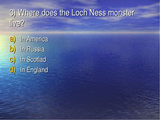 3) Where does the Loch Ness monster live? In America In Russia In Scotlad In...