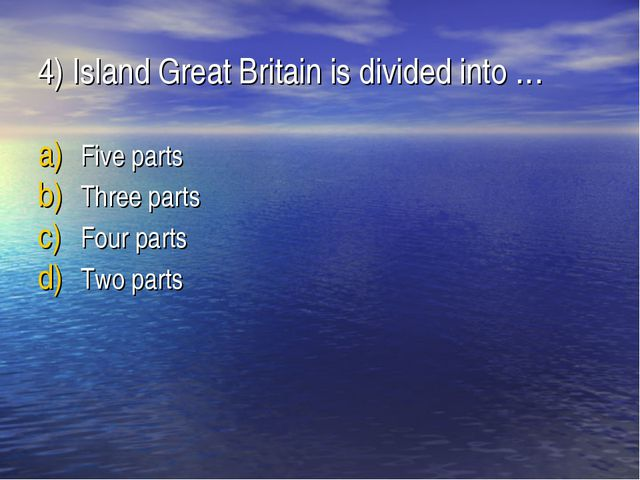 4) Island Great Britain is divided into … Five parts Three parts Four parts T...