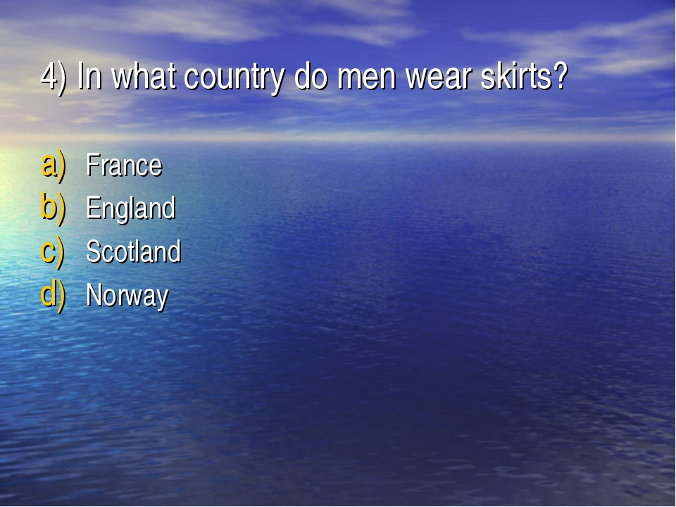 4) In what country do men wear skirts? France England Scotland Norway