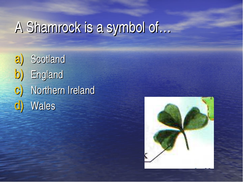 A Shamrock is a symbol of… Scotland England Northern Ireland Wales