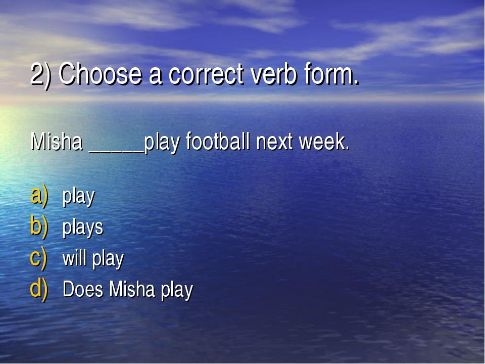 2) Choose a correct verb form. Misha _____play football next week. play plays...