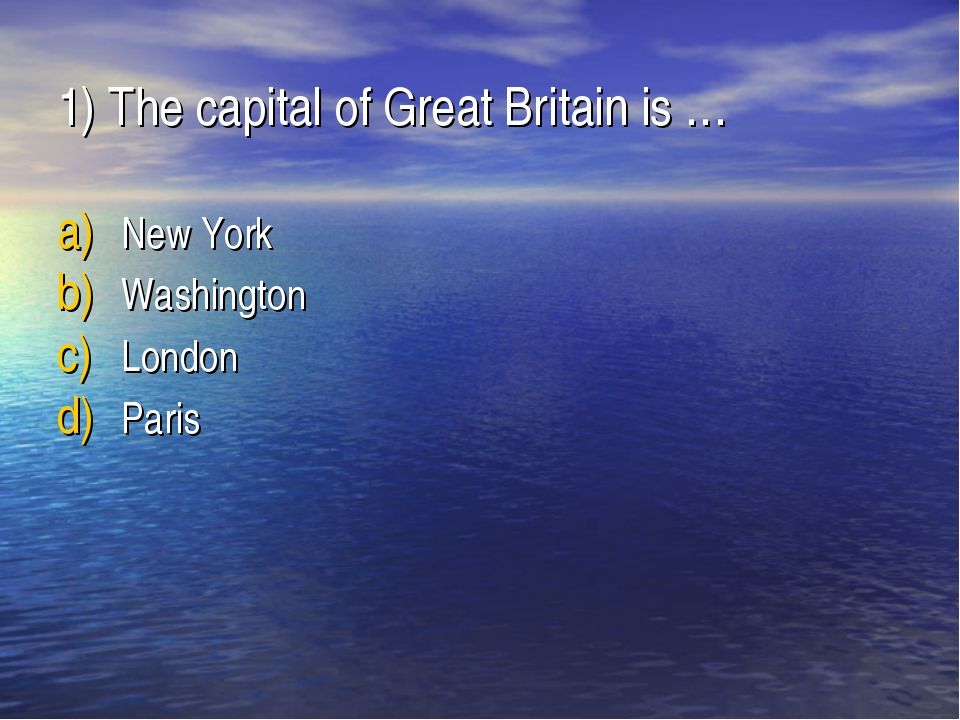 1) The capital of Great Britain is … New York Washington London Paris