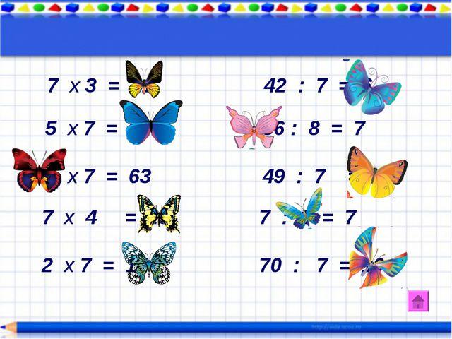 7 х 3 = 21 42 : 7 = 6 5 х 7 = 35 56 : 8 = 7 9 х 7 = 63 49 : 7 = 7 7 х 4 = 28...