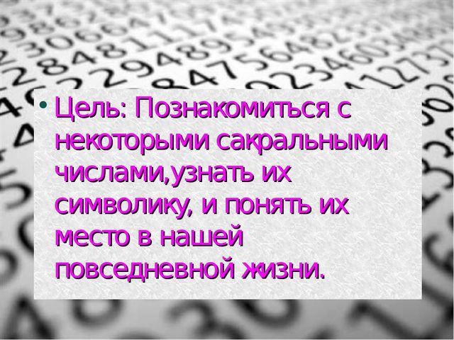 Цель: Познакомиться с некоторыми сакральными числами,узнать их символику, и п...
