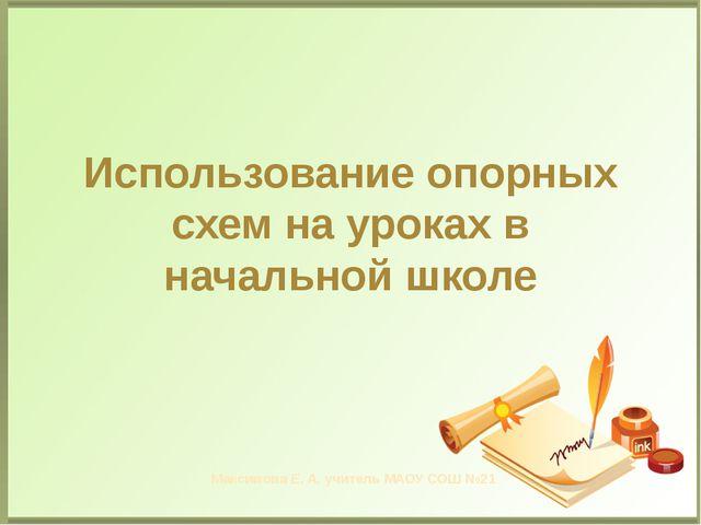 Использование опорных схем на уроках в начальной школе Максимова Е. А. учител...