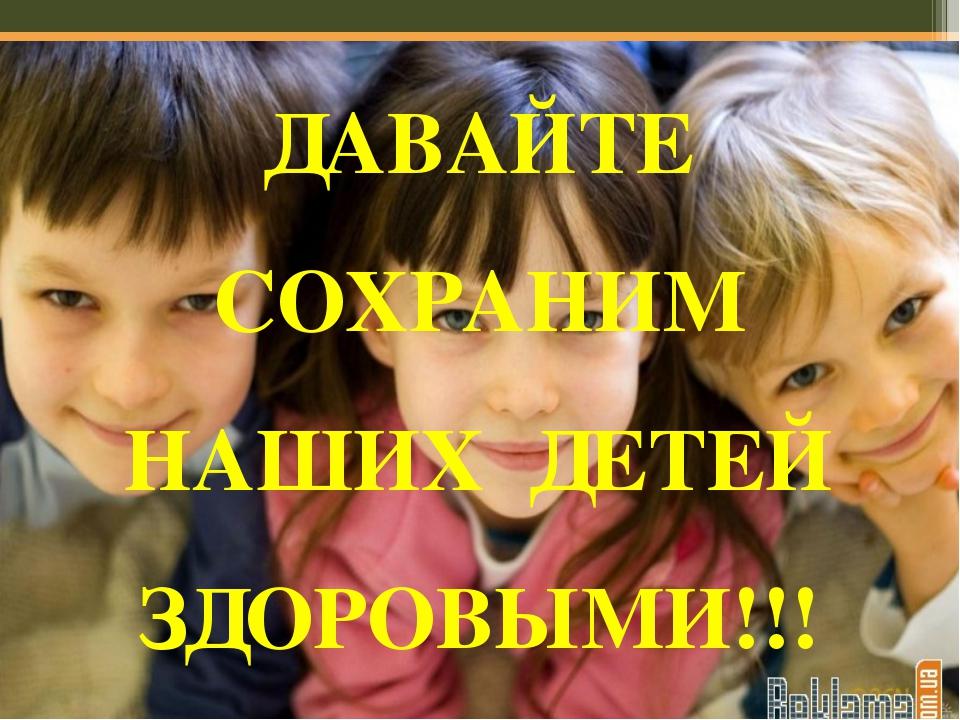 ДАВАЙТЕ СОХРАНИМ НАШИХ ДЕТЕЙ ЗДОРОВЫМИ!!!