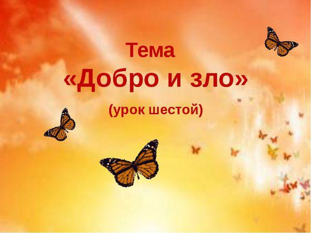 Тема «Добро и зло» (урок шестой)