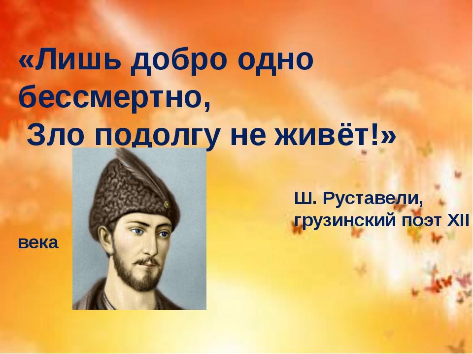 «Лишь добро одно бессмертно, Зло подолгу не живёт!» Ш. Руставели, грузинский...