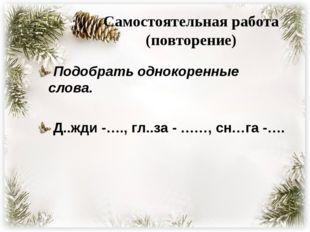 Самостоятельная работа (повторение) Подобрать однокоренные слова. Д..жди -….,