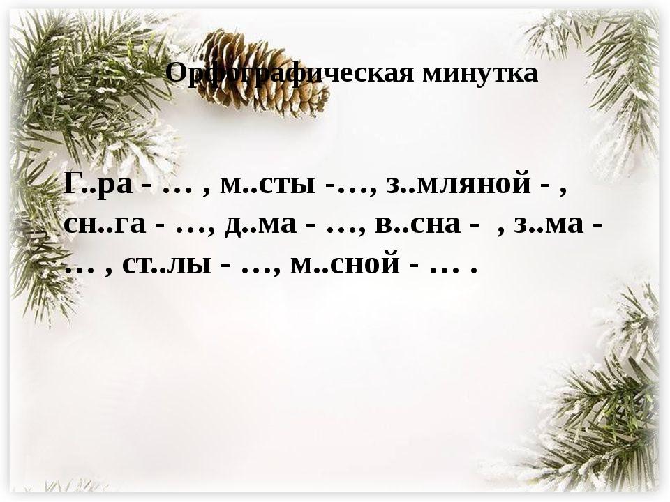 Орфографическая минутка Г..ра - … , м..сты -…, з..мляной - , сн..га - …, д..м...