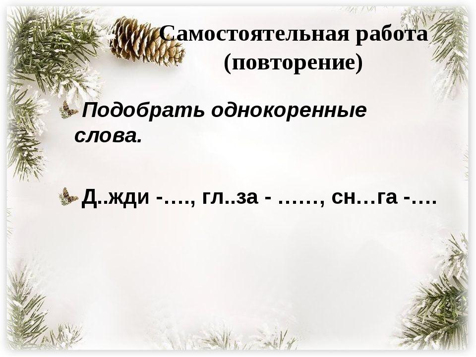 Самостоятельная работа (повторение) Подобрать однокоренные слова. Д..жди -….,...