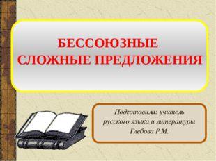 БЕССОЮЗНЫЕ СЛОЖНЫЕ ПРЕДЛОЖЕНИЯ Подготовила: учитель русского языка и литерат