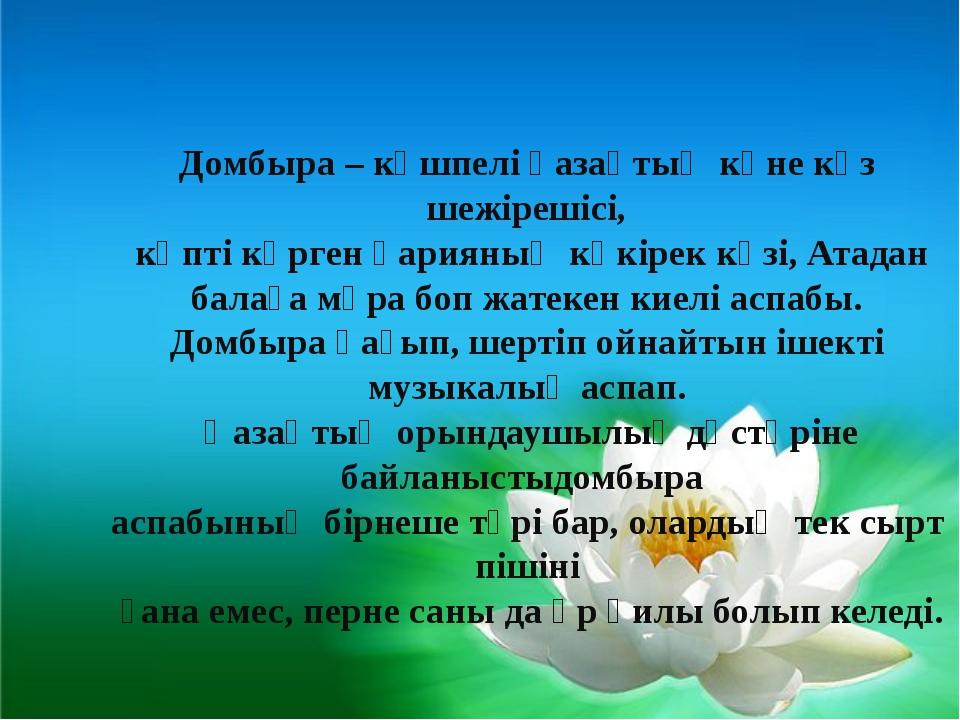 Домбыра – көшпелі қазақтың көне көз шежірешісі, көпті көрген қарияның көкіре...