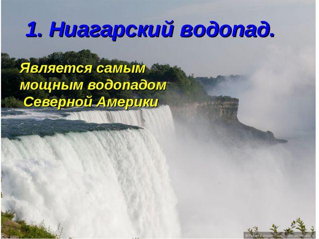 1. Ниагарский водопад. Является самым мощным водопадом Северной Америки