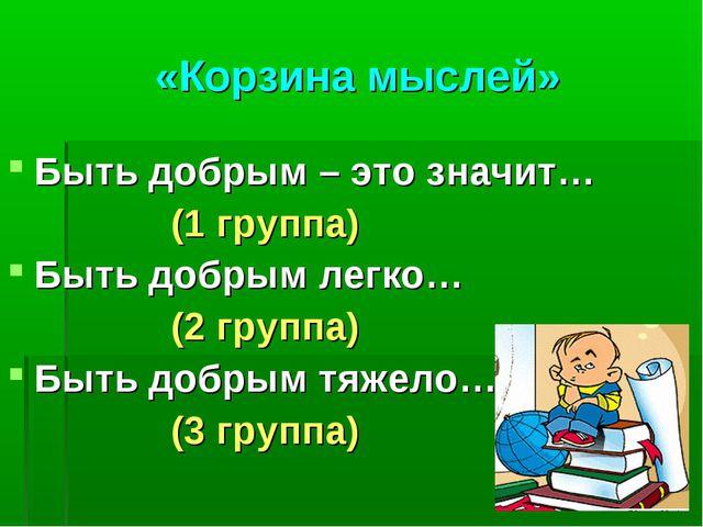 «Корзина мыслей» Быть добрым – это значит… (1 группа) Быть добрым легко… (2 г...