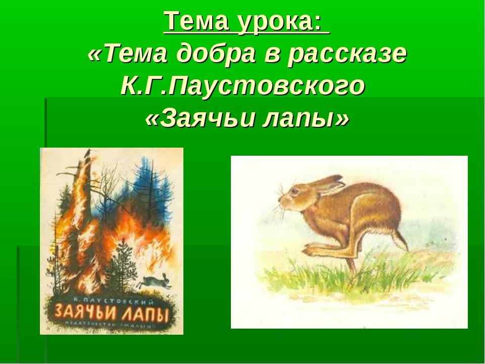 Тема урока: «Тема добра в рассказе К.Г.Паустовского «Заячьи лапы»