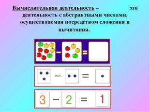 Вычислительная деятельность – это деятельность с абстрактными числами, осущес